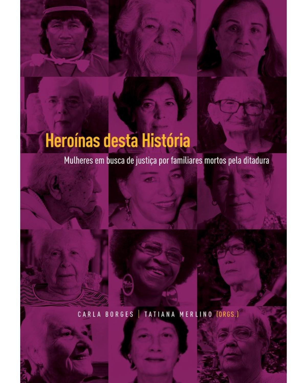 Heroínas desta história - mulheres em busca de justiça por familiares mortos pela ditadura - 1ª Edição   2019