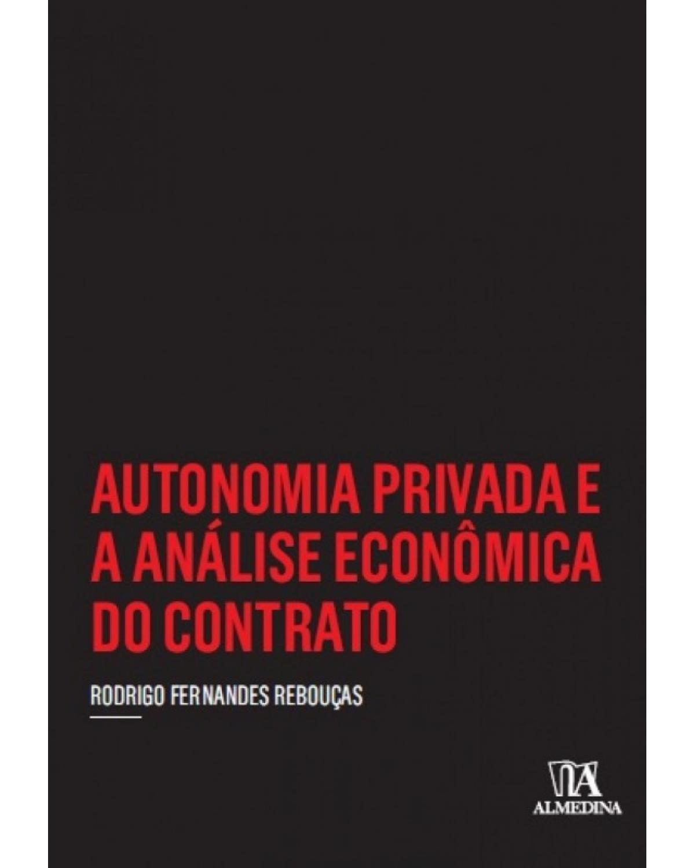 Autonomia privada e a análise econômica do contrato - 1ª Edição | 2017