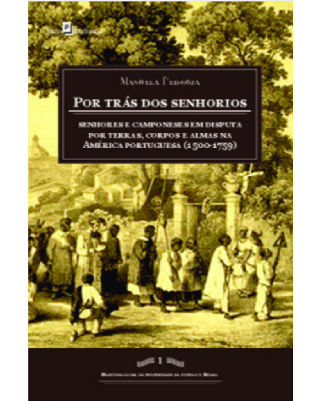 Por trás dos senhorios - Senhores e camponeses em disputa por terras, corpos e almas na América portuguesa (1500-1759) - 1ª Edição | 2020