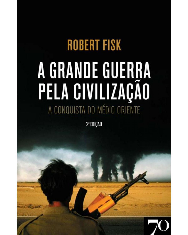 A grande guerra pela civilização: a conquista do Médio Oriente - 2ª Edição   2009