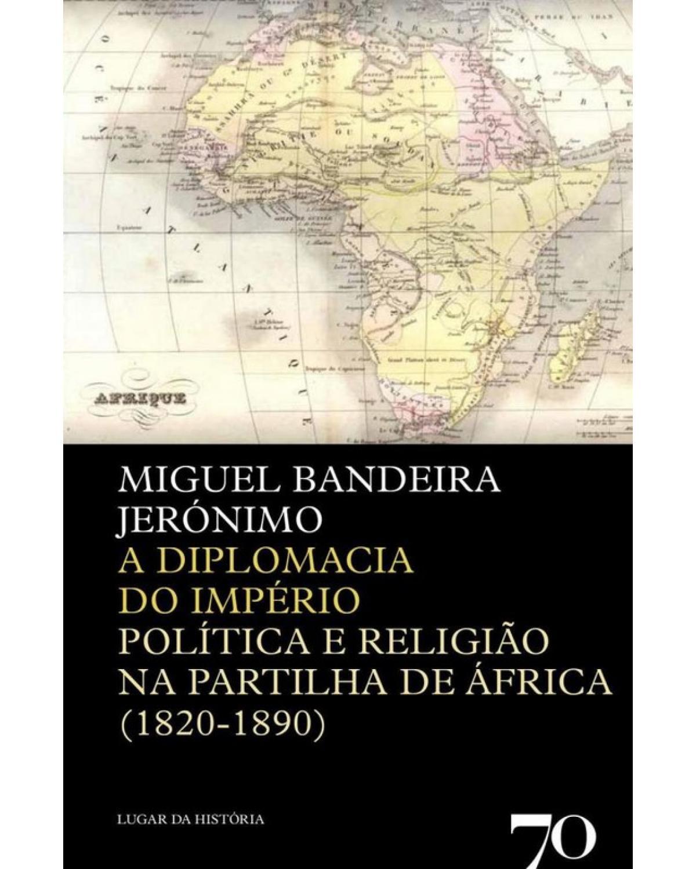 A diplomacia do império - política e religião na partilha de África (1820-1890) - 1ª Edição | 2012