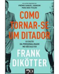 Como Tornar-se um Ditador: O culto da personalidade no século XX  - 1ª Edição | 2020