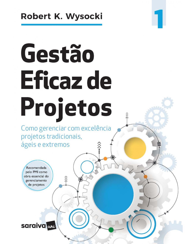 Gestão eficaz de projetos - Volume 1: como gerenciar com excelência projetos tradicionais, ágeis e extremos - 1ª Edição | 2020