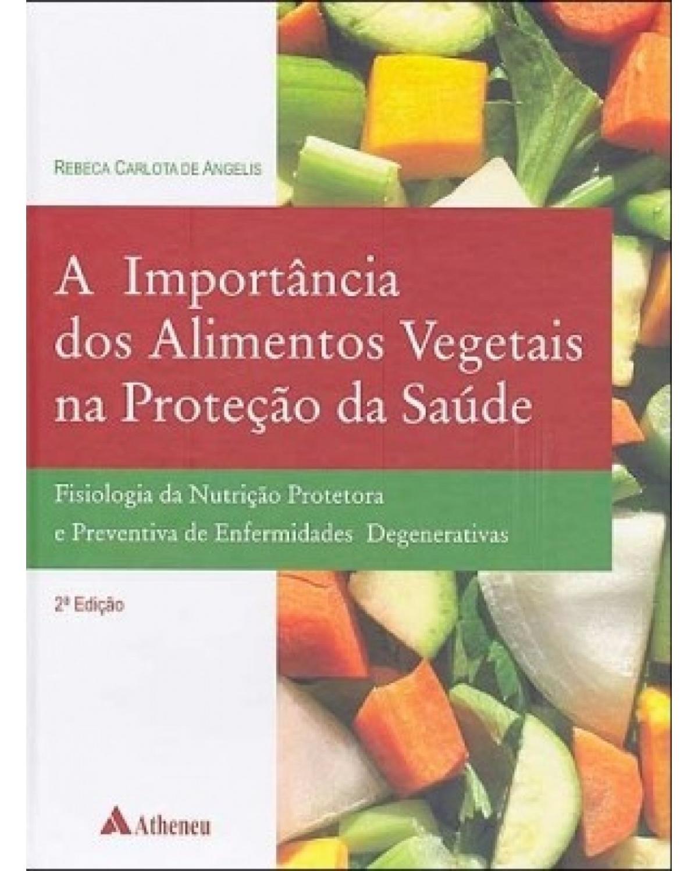 A importância dos alimentos vegetais na proteção da saúde: Fisiologia da nutrição protetora e preventiva de enfermidades degenerativas - 2ª Edição   2005