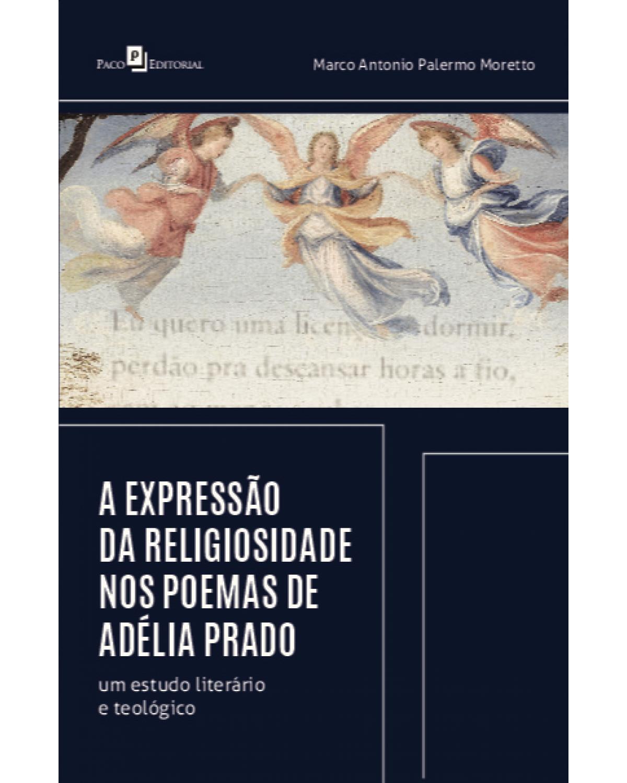 A expressão da religiosidade nos poemas de Adélia Prado: um estudo literário e teológico - 1ª Edição | 2021