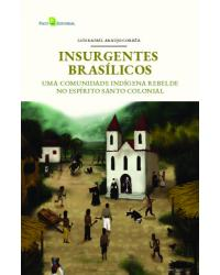 Insurgentes Brasílicos: uma comunidade indígena rebelde no Espírito Santo colonial - 1ª Edição   2021