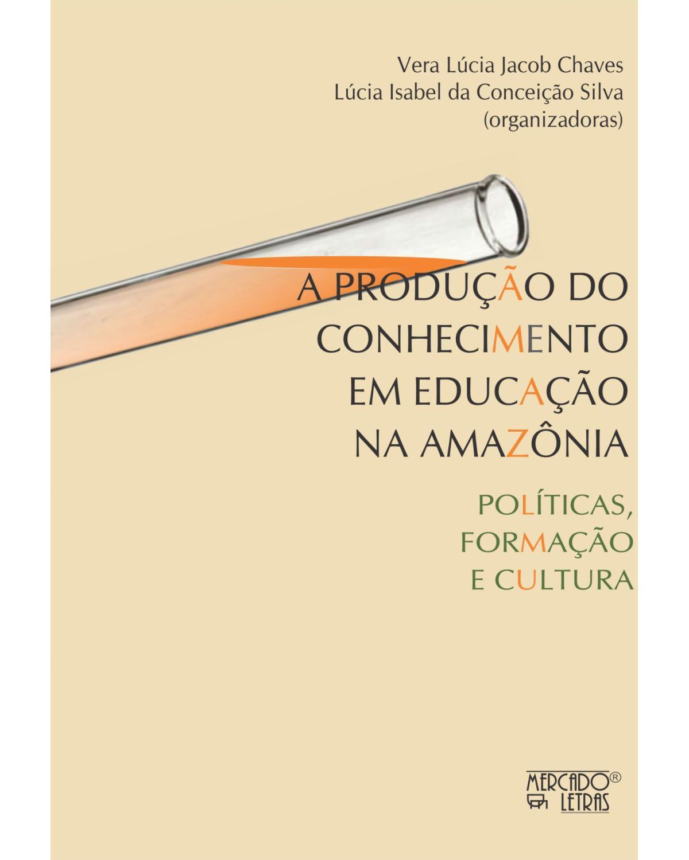 A produção do conhecimento em educação na Amazônia: políticas, formação e cultura - 1ª Edição | 2021