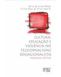 Cultura, educação e violência no telejornalismo sensacionalista: pesquisa crítica - 1ª Edição   2021
