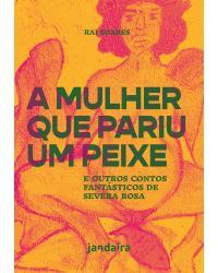 A mulher que pariu um peixe: e outros contos fantásticos de Severa Rosa - 1ª Edição | 2021