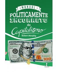 Manual politicamente incorreto do capitalismo - 1ª Edição   2021