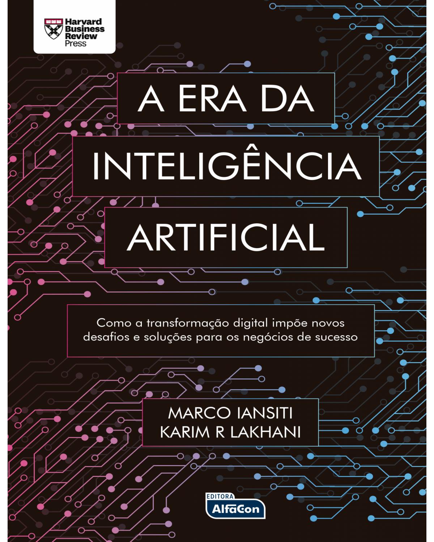 A era da inteligência artificial - como a transformação digital impõe novos desafios e soluções para os negócios de sucesso - 1ª Edição | 2021