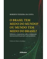 O Brasil tem medo do mundo? Ou o mundo tem medo do Brasil? - reflexões e comentários sobre o isolamento internacional do país pré e pós-pandemia - 1ª Edição | 2021