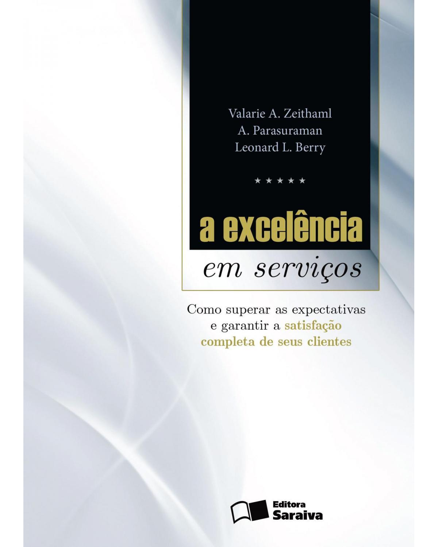 A excelência em serviços - como superar as expectativas e garantir a satisfação completa de seus clientes - 1ª Edição | 2014