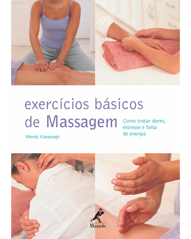 Exercícios básicos de massagem - Como tratar dores, estresse e falta de energia - 1ª Edição   2012