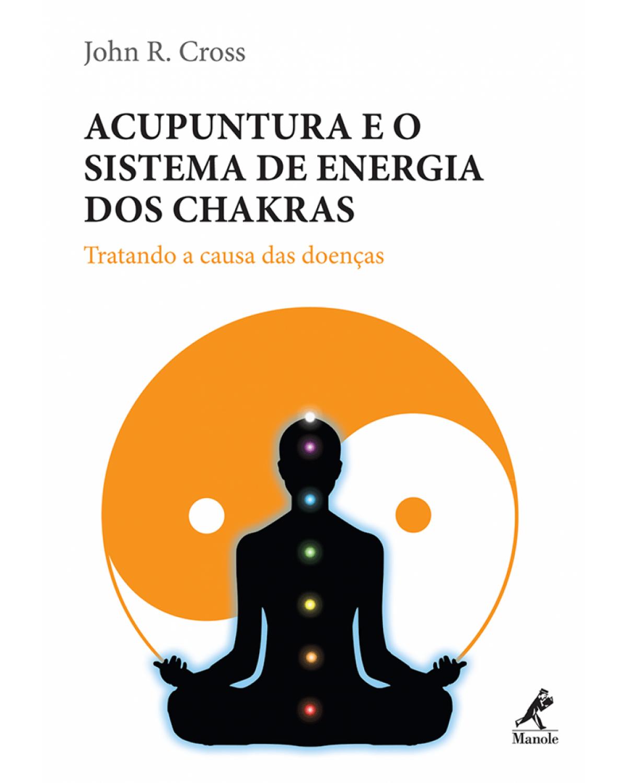 Acupuntura e o sistema de energia dos chakras: Tratando a causa das doenças - 1ª Edição | 2010