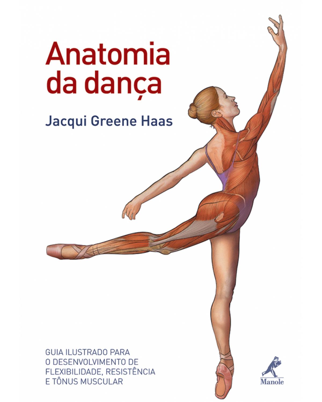 Anatomia da dança: Guia ilustrado para o desenvolvimento de flexibilidade, resistência e tônus muscular - 1ª Edição | 2011