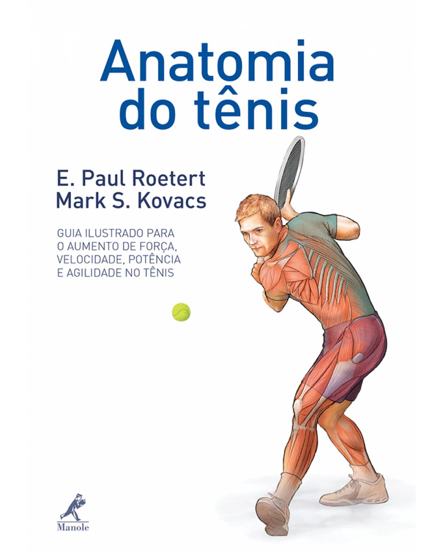 Anatomia do tênis: Guia ilustrado para o aumento de força, velocidade, potência e agilidade no tênis - 1ª Edição   2014