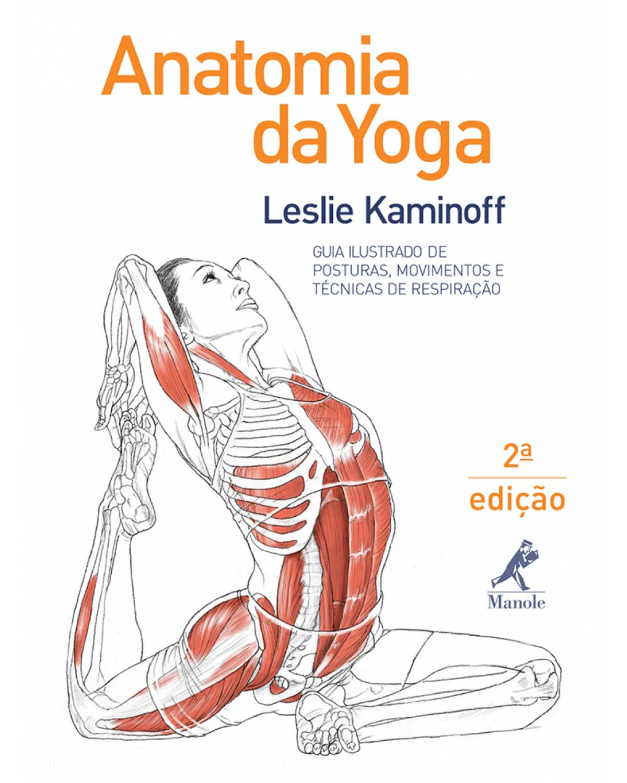 Anatomia da yoga: Guia ilustrado de posturas, movimentos e técnicas de respiração - 2ª Edição | 2013