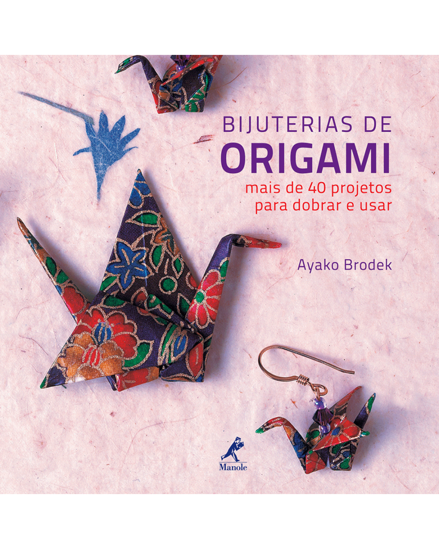 Bijuterias de origami - Mais de 40 projetos para dobrar e usar - 1ª Edição | 2014