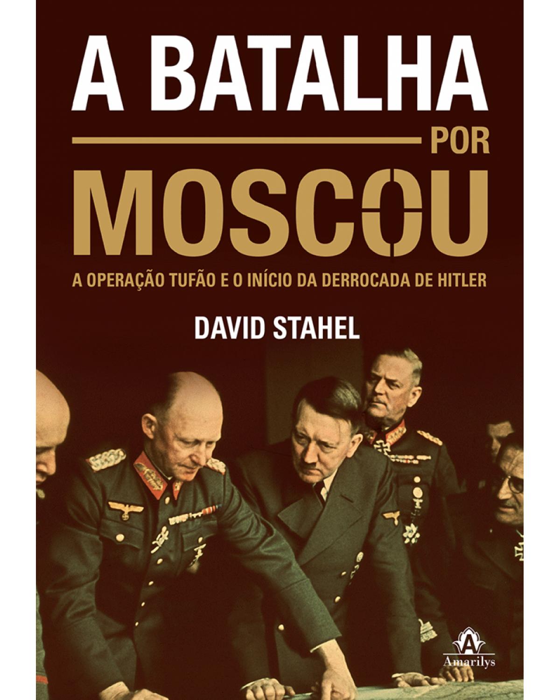 A batalha por Moscou - A operação Tufão e o início da derrocada de Hitler - 1ª Edição | 2015