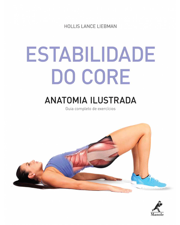Estabilidade do core - Anatomia ilustrada: guia completo de exercícios - 1ª Edição | 2015