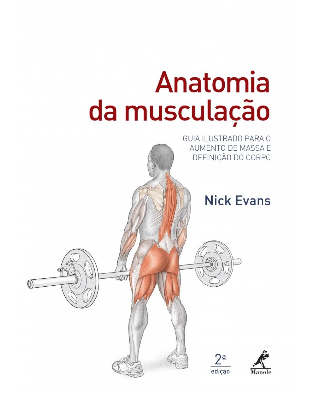 Anatomia da musculação: Guia ilustrado para o aumento de massa e definição do corpo - 2ª Edição | 2017