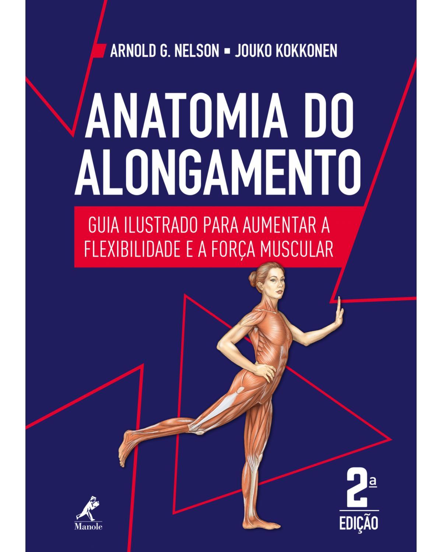 Anatomia do alongamento: Guia ilustrado para aumentar a flexibilidade e a força muscular - 2ª Edição | 2018