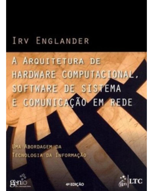 A arquitetura de hardware computacional, software de sistema e comunicação em rede: Uma abordagem da tecnologia da informação - 4ª Edição | 2011
