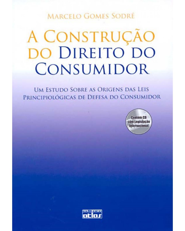 A construção do direito do consumidor: Um estudo sobre as origens das leis principiológicas de defesa do consumidor - 1ª Edição | 2009
