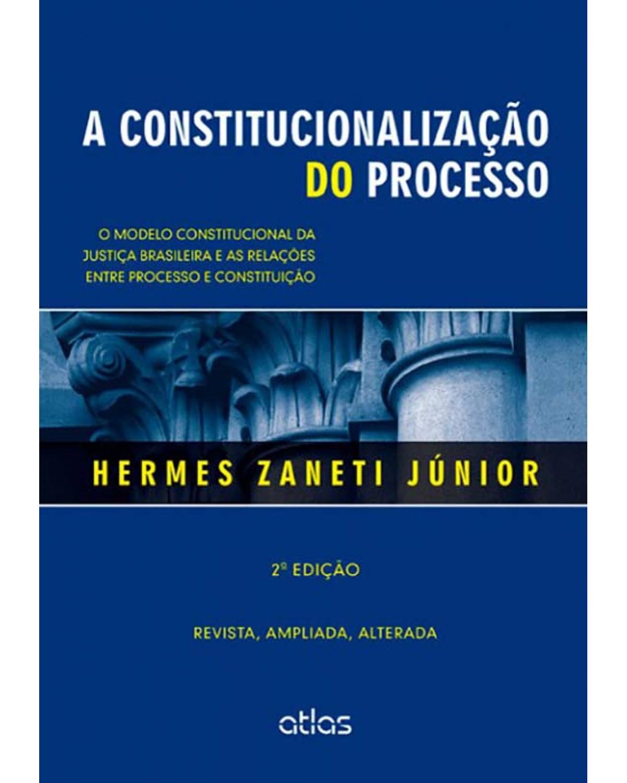 A constitucionalização do processo: O modelo constitucional da justiça brasileira e as relações entre processo e constituição - 2ª Edição   2014