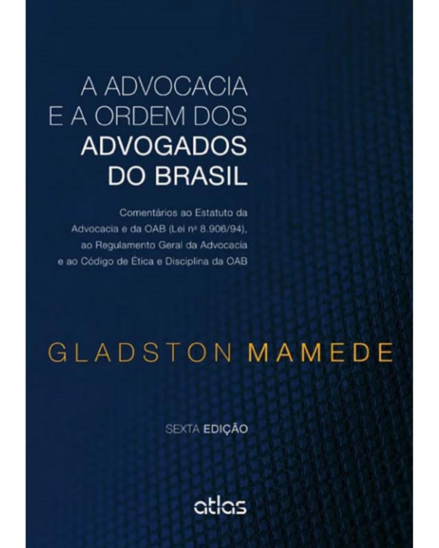 A advocacia e a Ordem dos Advogados do Brasil: Comentários ao Estatuto da Advocacia e da OAB (lei nº 8.906/94), ao Regulamento Geral da Advocacia e ao Código de Etica e Disciplina da OAB - 6ª Edição | 2014