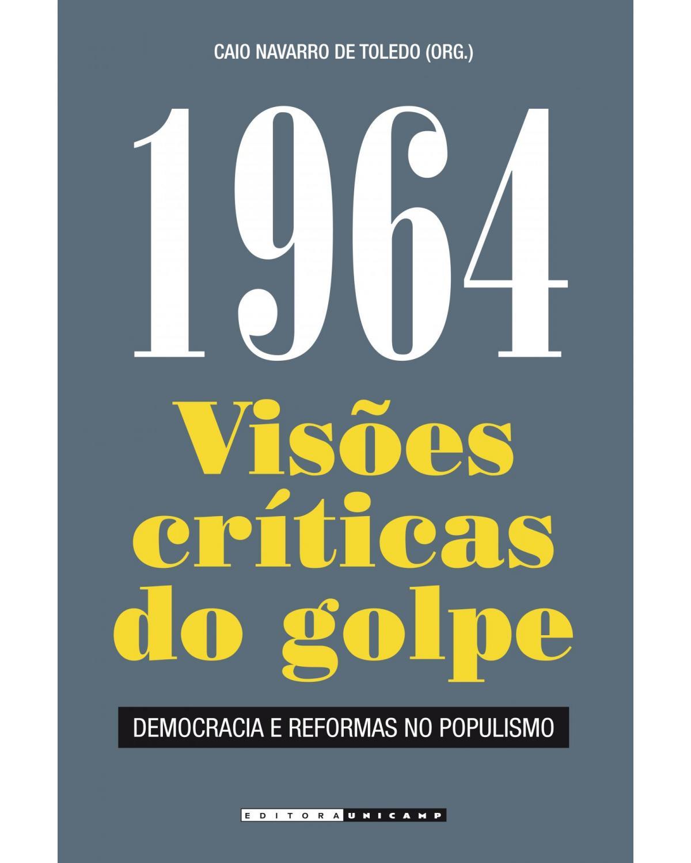 1964 - visões críticas do golpe - Democracia e reformas no populismo - 2ª Edição | 2014