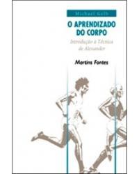 O aprendizado do corpo: introdução à técnica de Alexander - 2ª Edição   2000
