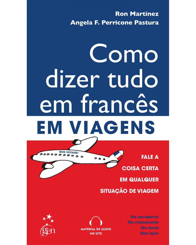 Como dizer tudo em francês em viagens: Fale a coisa certa em qualquer situação de viagem - 1ª Edição | 2011