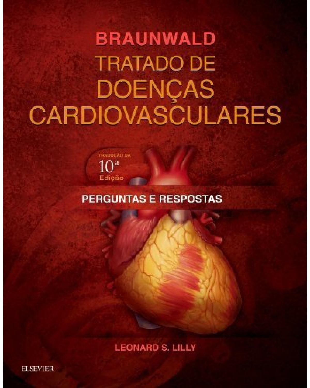 Braunwald: Tratado de doenças cardiovasculares - perguntas e respostas - 10ª Edição | 2017