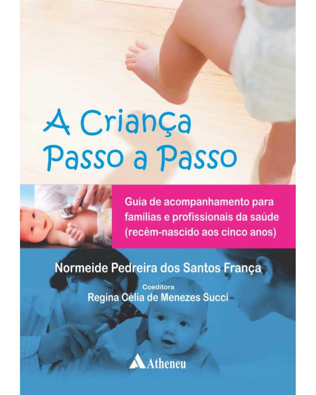 A criança passo a passo: Guia de acompanhamento para famílias e profissionais de saúde (recém-nascido aos cinco anos) - 1ª Edição   2013