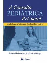 A consulta pediátrica pré-natal - um guia para antecipar condutas preventivas - 1ª Edição | 2018