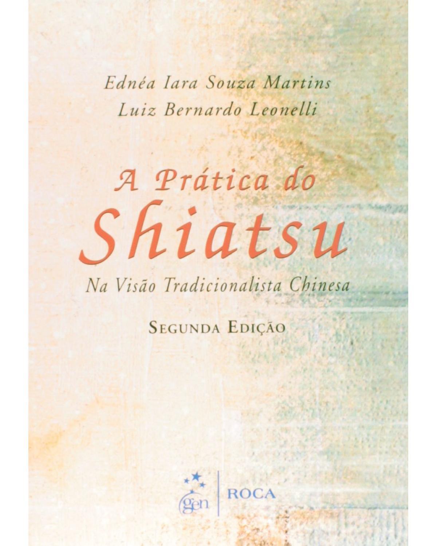 A prática do Shiatsu: Na visão tradicional chinesa - 2ª Edição   2014