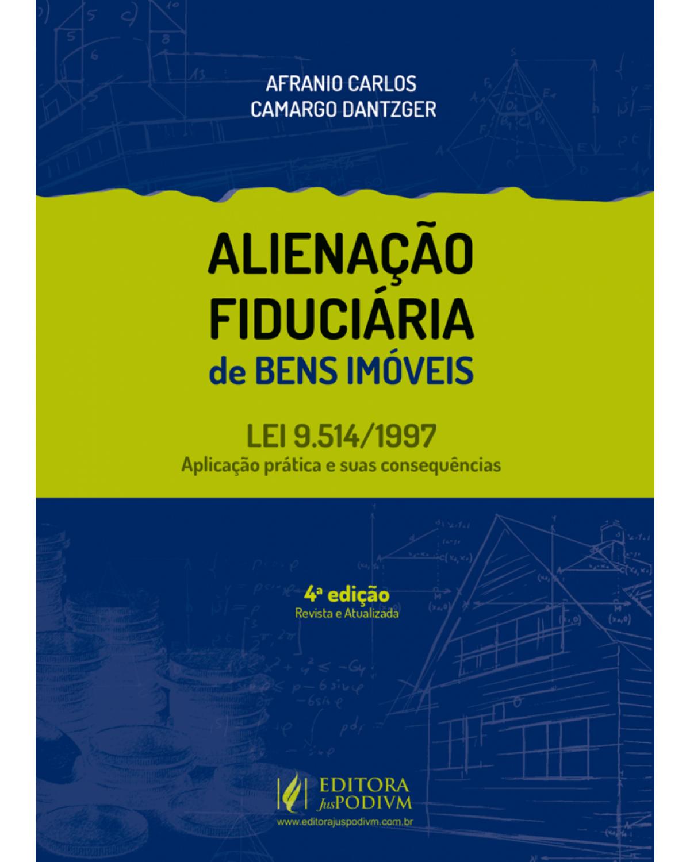 Alienação fiduciária de bens imóveis - lei nº 9.514/1997 - Aplicação prática e suas consequências - 4ª Edição | 2018