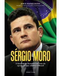 Sérgio Moro: A história do homem por trás da operação que mudou o Brasil - 1ª Edição