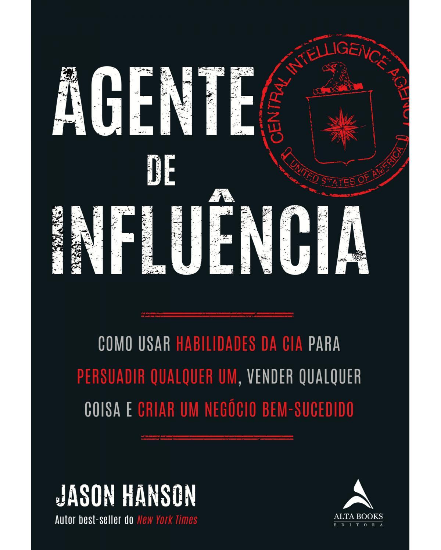 Agente de influência - como usar habilidades da CIA para persuadir qualquer um, verder qualquer coisa e criar um negócio bem-sucedido - 1ª Edição | 2020