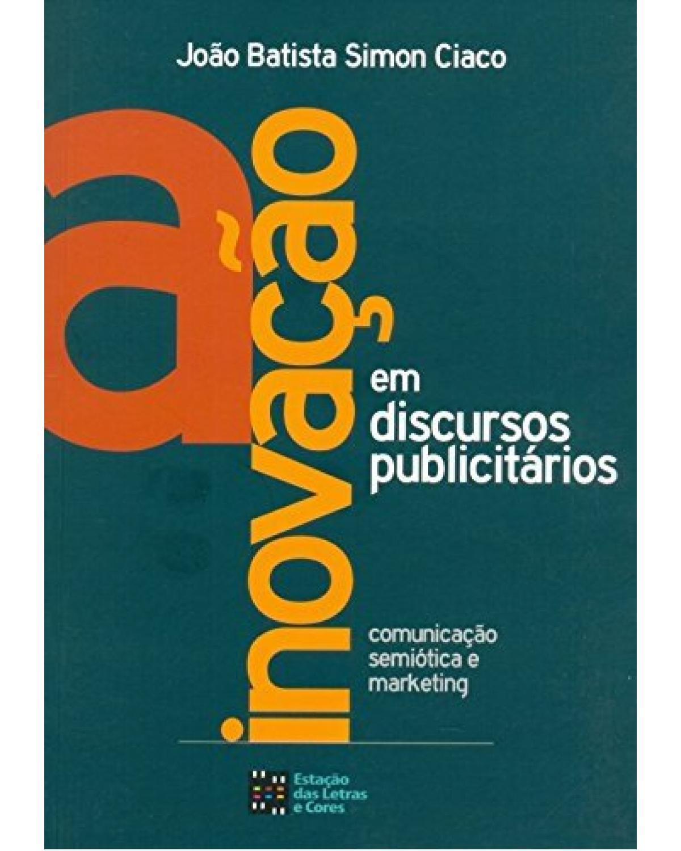 A inovação em discursos publicitários: Comunicação, semiótica e marketing - 1ª Edição