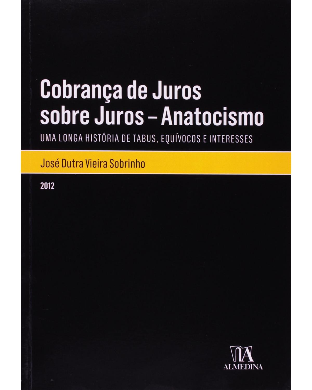 Cobrança de juros sobre juros - Anatocismo: uma longa história de tabus, equívocos e interesses - 1ª Edição | 2012