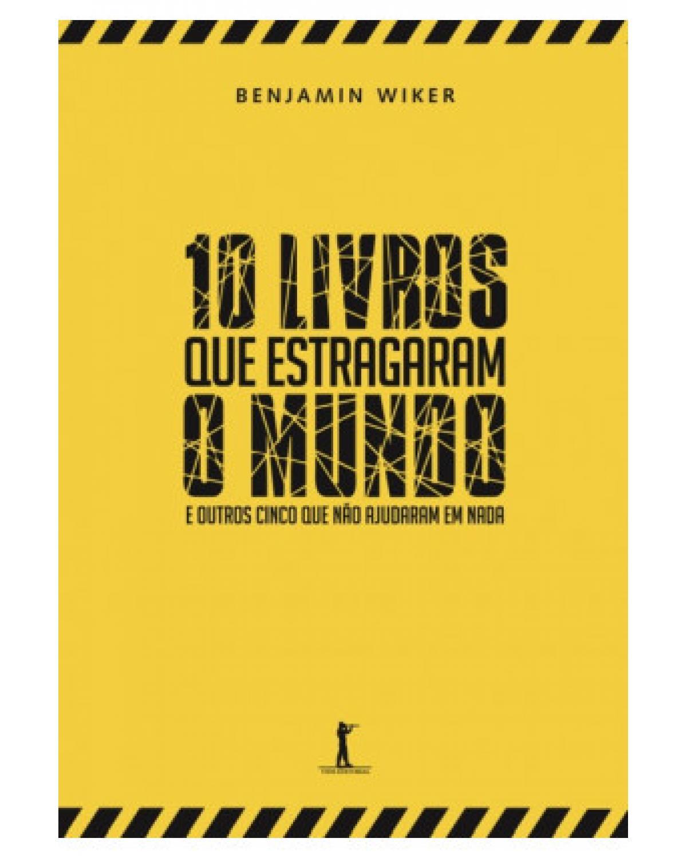 10 Livros que Estragaram o Mundo - E Outros Cinco Que Não Ajudaram em Nada - e outros cinco que não ajudaram em nada - 1ª Edição   2015