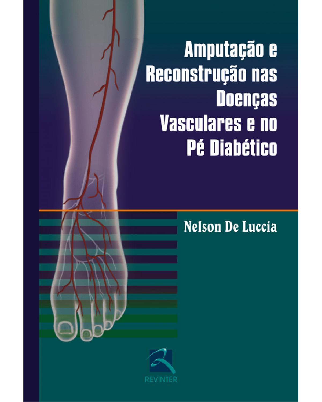 Amputação e reconstrução nas doenças vasculares e no pé diabético - 1ª Edição | 2006