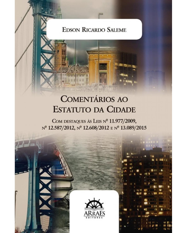 Comentários ao estatuto da cidade: com destaques às leis nº 11.977/2009, nº 12.587/2012, nº 12.608/2012, nº 13.089/2015 - 1ª Edição | 2018
