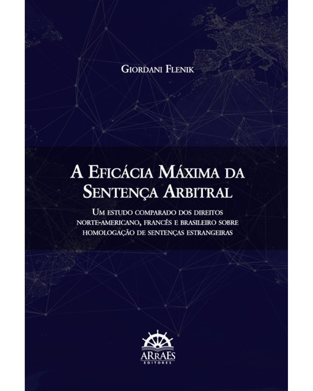 A eficácia máxima da sentença arbitral - Volume 1: Um estudo comparado dos direitos norte-americano, francês e brasileiro sobre homologação de sentenças estrangeiras - 1ª Edição   2019