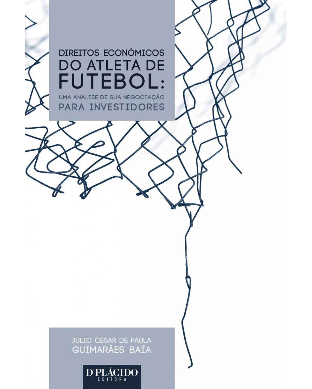 Direitos econômicos do atleta de futebol: uma análise de sua negociação para investidores - 1ª Edição | 2015