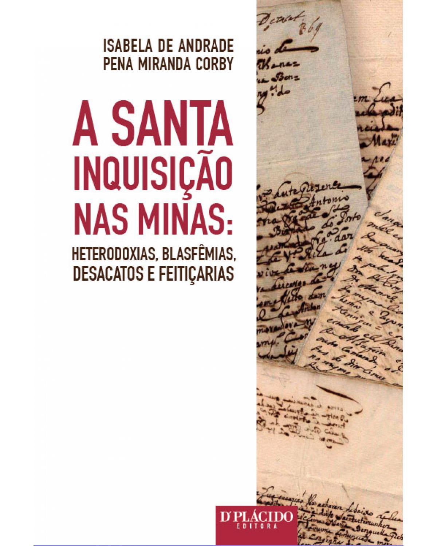 A santa inquisição nas Minas: heterodoxias, blasfêmias, desacatos e feitiçarias - 1ª Edição | 2016