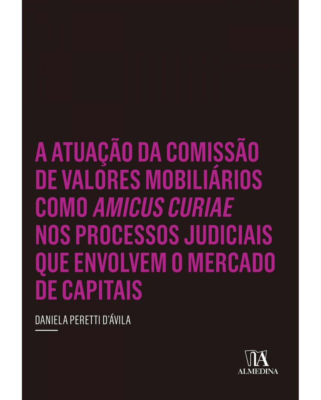 A atuação da comissão de valores mobiliários como amicus curiae nos processos judiciais que envolvem o mercado de capitais - 1ª Edição | 2015
